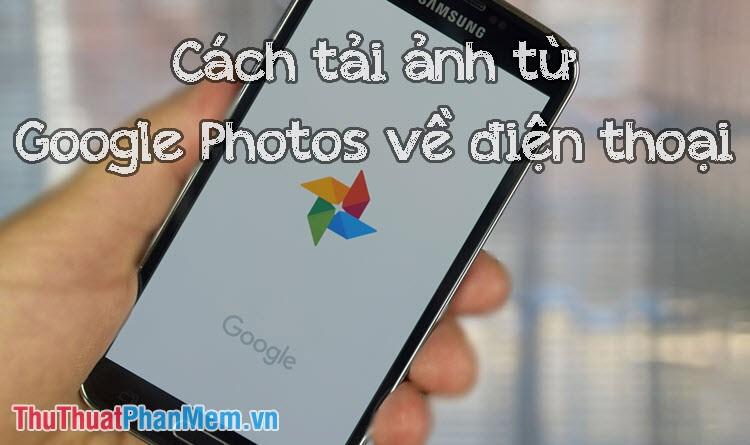 Cách tải ảnh từ Google Photos về điện thoại iPhone, Android dễ dàng