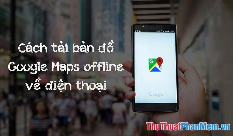 Cách tải bản đồ Google Map xuống điện thoại để dùng Offline, không tốn dung lượng 3G, 4G