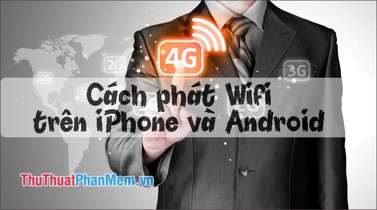 Cách phát wifi trên điện thoại, chia sẻ kết nối 3G, 4G trên iPhone và Android